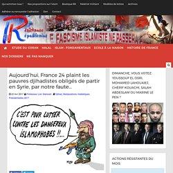 Aujourd'hui, France 24 plaint les pauvres djihadistes obligés de partir en Syrie, par notre faute...