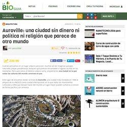 Auroville: una ciudad sin dinero ni política ni religión que parece de otro mundo