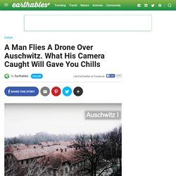 A Man Flies A Drone Over Auschwitz. What His Camera Caught Will Gave You Chills - Earthables