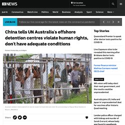 China tells UN Australia's offshore detention centres violate human rights, don't have adequate conditions