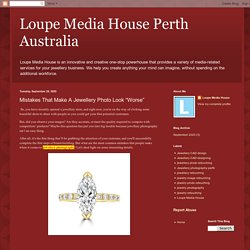 """Loupe Media House Perth Australia: Mistakes That Make A Jewellery Photo Look """"Worse"""""""