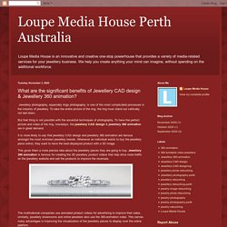 Loupe Media House Perth Australia: What are the significant benefits of Jewellery CAD design & Jewellery 360 animation?