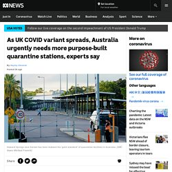 As UK COVID variant spreads, Australia urgently needs more purpose-built quarantine stations, experts say