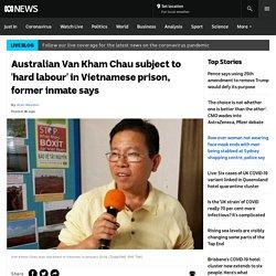 Australian Van Kham Chau subject to 'hard labour' in Vietnamese prison, former inmate says