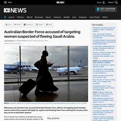 Australian Border Force accused of targeting women suspected of fleeing Saudi Arabia