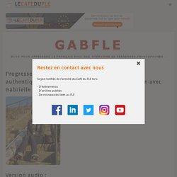 Progresser en écoutant ou en lisant des interviews authentiques de personnes francophones. Entretien avec Gabrielle Chort, créatrice du blog GABFLE