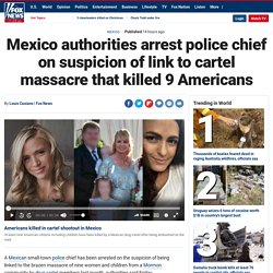 Mexico authorities arrest police chief on suspicion of link to cartel massacre that killed 9 Americans