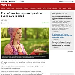 Por qué la autocompasión puede ser buena para tu salud - BBC Mundo