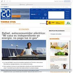 """Rafael, autoconsumidor eléctrico: """"Mi casa es independiente en energía: no pago luz ni gas"""""""