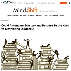 Could Autonomy, Mastery and Purpose Be the Keys to Motivating Students?