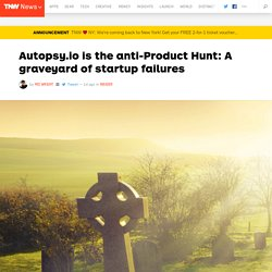 Autopsy.io is the anti-Product Hunt: A startup failure graveyard