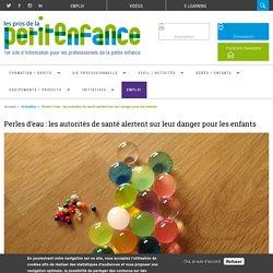 Perles d'eau : les autorités de santé alertent sur leur danger pour les enfants