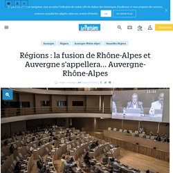 Régions : la fusion de Rhône-Alpes et Auvergne s'appellera... Auvergne-Rhône-Alpes - Le Parisien