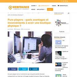 Pure players : quels avantages et inconvénients à avoir une boutique physique ? - WebFrance