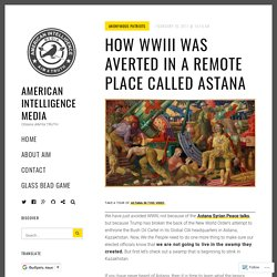 How WWIII Was Averted in a Remote Place Called Astana – American Intelligence Media