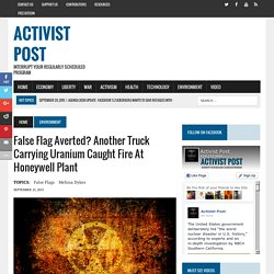 False Flag Averted? Another Truck Carrying Uranium Caught Fire at Honeywell Plant