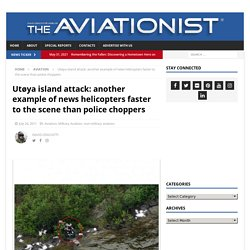 Utøya island attack: another example of news helicopters faster to the scene than police choppers « David Cenciotti's weblog
