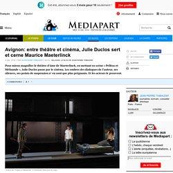 BLOG MEDIAPART - Avignon: entre théâtre et cinéma, Julie Duclos sert et cerne Maurice Maeterlinck
