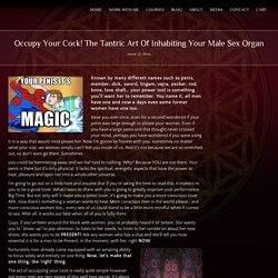 Occupy Your Cock! The Tantric Art Of Inhabiting Your Male Sex Organ