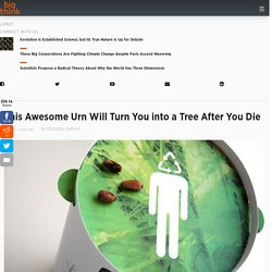 This Awesome Urn Will Turn You into a Tree After You Die | Design for Good | Big Think - StumbleUpon