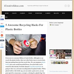 5 Awesome Recycling Hacks For Plastic Bottles