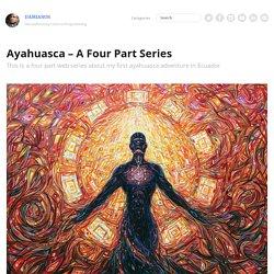 Ayahuasca – A Four Part Series