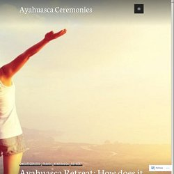Ayahuasca Retreat: How does it Affect Your Life? – Ayahuasca Ceremonies
