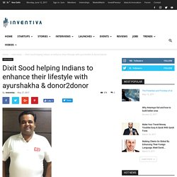 Dixit Sood helping Indians to enhance their lifestyle with ayurshakha & donor2donor - Inventiva