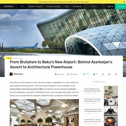 From Brutalism to Baku's New Airport: Behind Azerbaijan's Ascent to Architectural Powerhouse