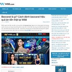 Baccarat là gì? Cách đánh baccarat hiệu quả ăn tiền thật tại W88