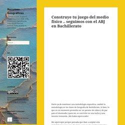 Construye tu juego del medio físico .. seguimos con el ABJ en Bachillerato – Recursos Geográficos