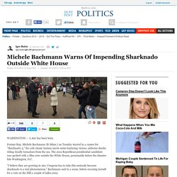 Michele Bachmann Warns Of Impending Sharknado Outside White House