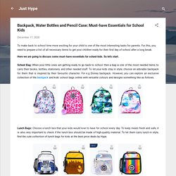 Backpack, Water Bottles and Pencil Case: Must-have Essentials for School Kids