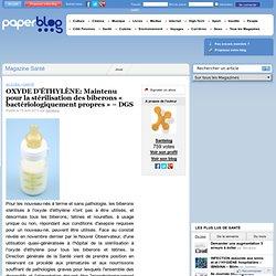 PAPERBLOG 15/04/12 OXYDE D'ÉTHYLÈNE: Maintenu pour la stérilisation des biberons « bactériologiquement