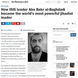 How ISIS leader Abu Bakr al-Baghdadi became the world's most powerful jihadis...