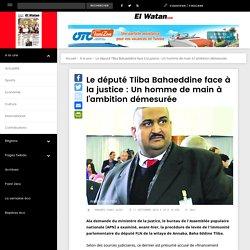 Le député Tliba Bahaeddine face à la justice : Un homme de main à l'ambition démesurée