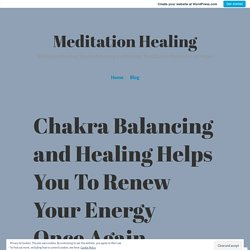 Chakra Balancing and Healing Helps You To Renew Your Energy Once Again