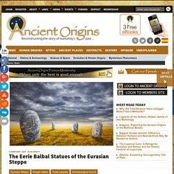 The Eerie Balbal Statues of the Eurasian Steppe