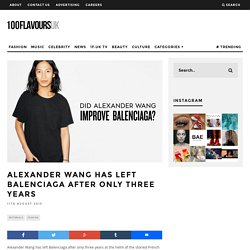 Alexander Wang has left Balenciaga after only three years - 100FlavoursUK