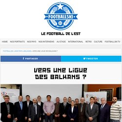 Vers une Ligue des Balkans ? - Footballski - Le football de l'est