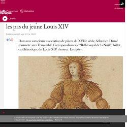 """Le """"Ballet royal de la nuit"""" : Sébastien Daucé dans les pas du jeune Louis XIV"""