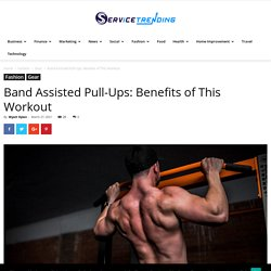 Band Assisted Pull-Ups: Benefits of This Workout