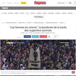 """""""Les femmes en cuisine"""", la banderole de la honte des supporters lyonnais"""