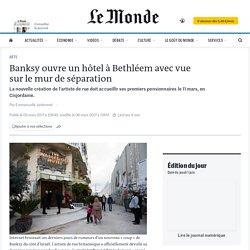 Banksy ouvre un hôtel à Bethléem avec vue sur le mur de séparation