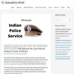 आईपीएस बनने के लिए कौन सा सब्जेक्ट लेना चाहिए IPS Banne Ke Liye Konsa Subject Lena Chahiye - Ajanabha Hindi
