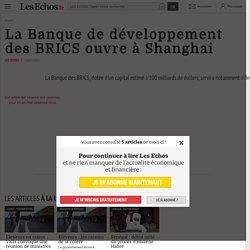 La Banque de développement des BRICS ouvre à Shanghai - Les Echos