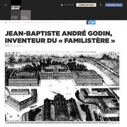 Jean-Baptiste André Godin, inventeur du «Familistère»