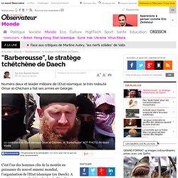 """""""Barberousse"""", le stratège tchétchène de Daech"""