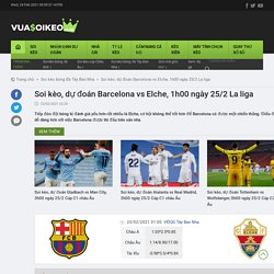 Soi kèo, dự đoán Barcelona vs Elche, 1h00 ngày 25/2 La liga