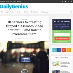 10 barriers to creating flipped classroom video content … and how to overcome them